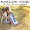 Animali domestici in famiglia: 15 cose da considerare