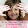 Come insegnare ai bambini a lavarsi (davvero) le mani