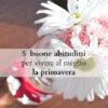 5 buone abitudini per vivere al meglio la primavera