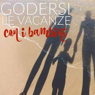 Godersi (davvero) le vacanze con i bambini